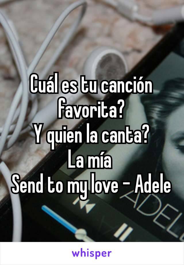 Cuál es tu canción favorita? Y quien la canta? La mía  Send to my love - Adele