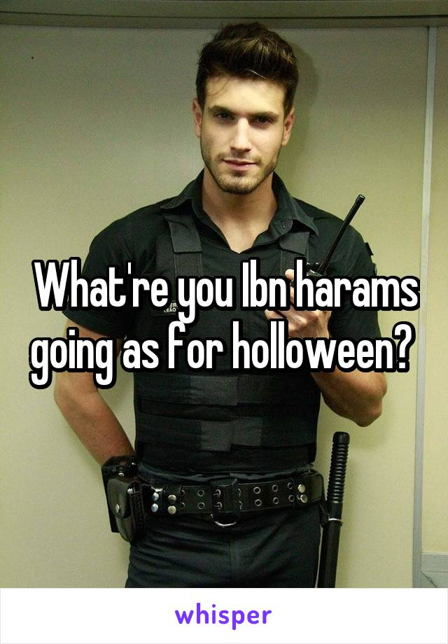 What're you Ibn harams going as for holloween?