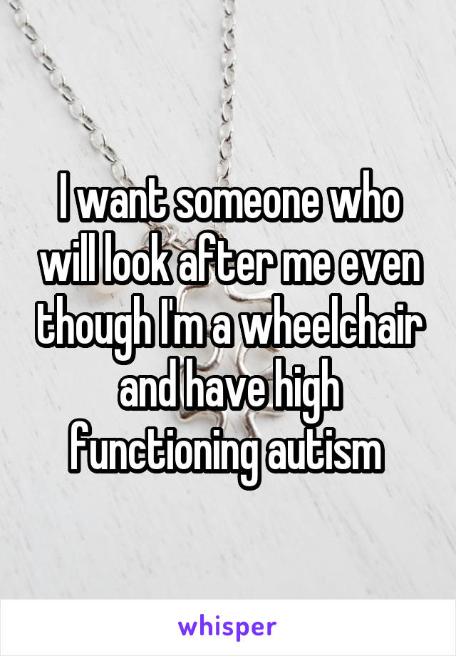 I want someone who will look after me even though I'm a wheelchair and have high functioning autism