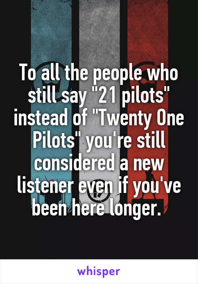 "To all the people who still say ""21 pilots"" instead of ""Twenty One Pilots"" you're still considered a new listener even if you've been here longer."
