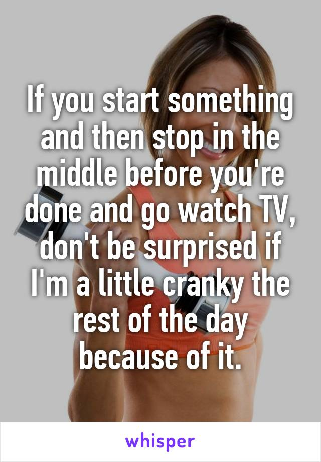 If you start something and then stop in the middle before you're done and go watch TV, don't be surprised if I'm a little cranky the rest of the day because of it.