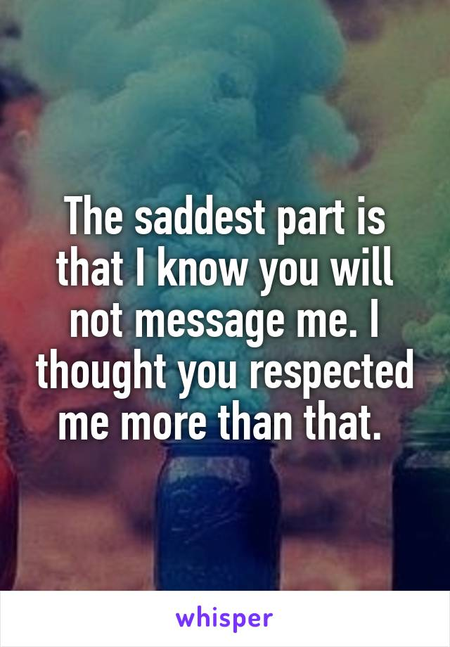 The saddest part is that I know you will not message me. I thought you respected me more than that.