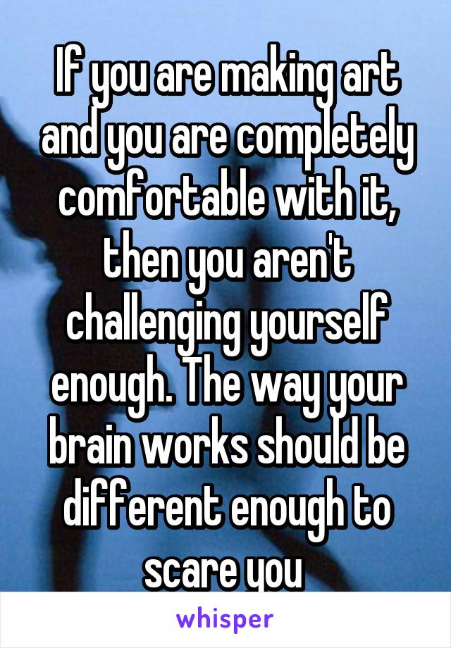 If you are making art and you are completely comfortable with it, then you aren't challenging yourself enough. The way your brain works should be different enough to scare you