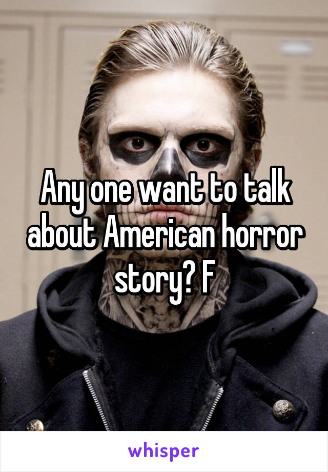 Any one want to talk about American horror story? F