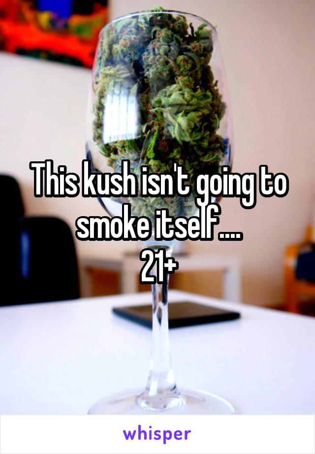 This kush isn't going to smoke itself.... 21+