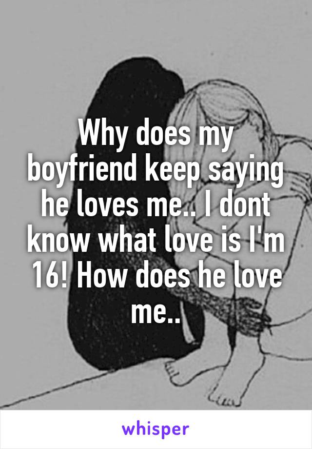 Why does my boyfriend keep saying he loves me.. I dont know what love is I'm 16! How does he love me..