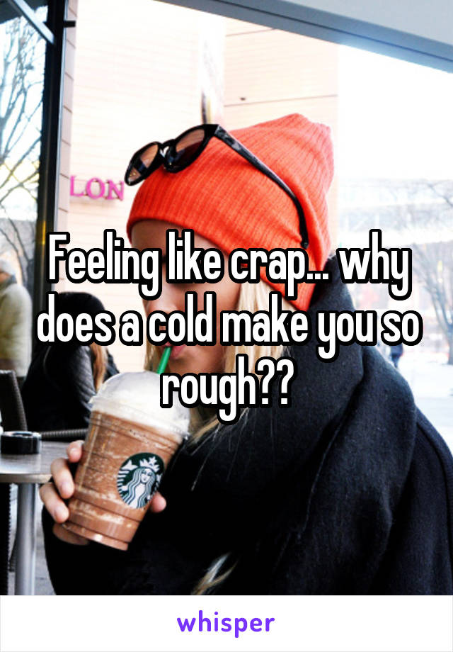 Feeling like crap... why does a cold make you so rough??