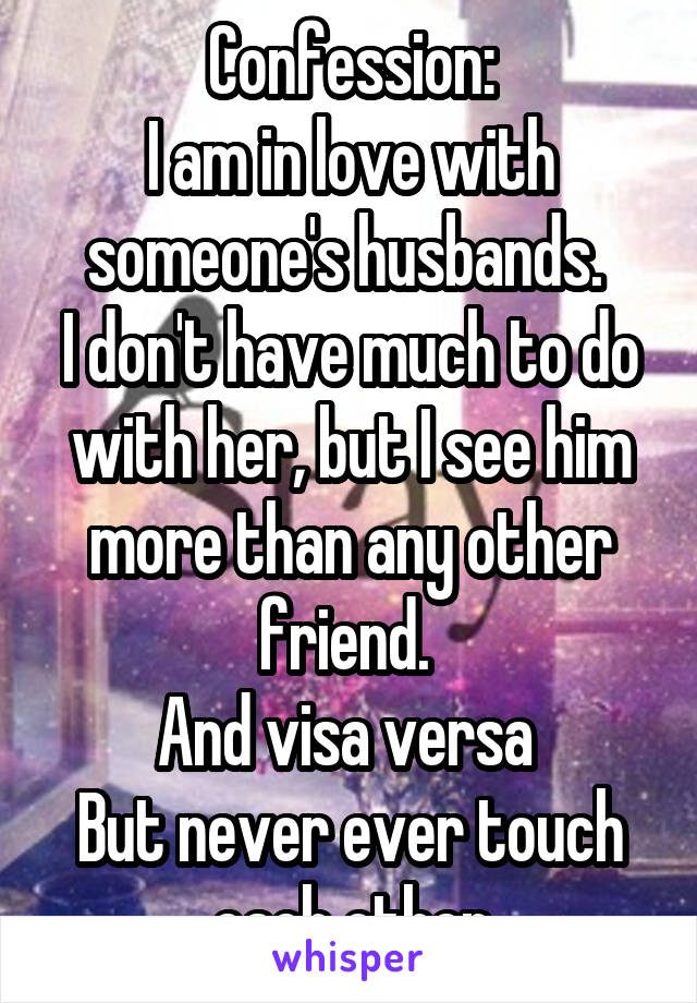 Confession: I am in love with someone's husbands.  I don't have much to do with her, but I see him more than any other friend.  And visa versa  But never ever touch each other