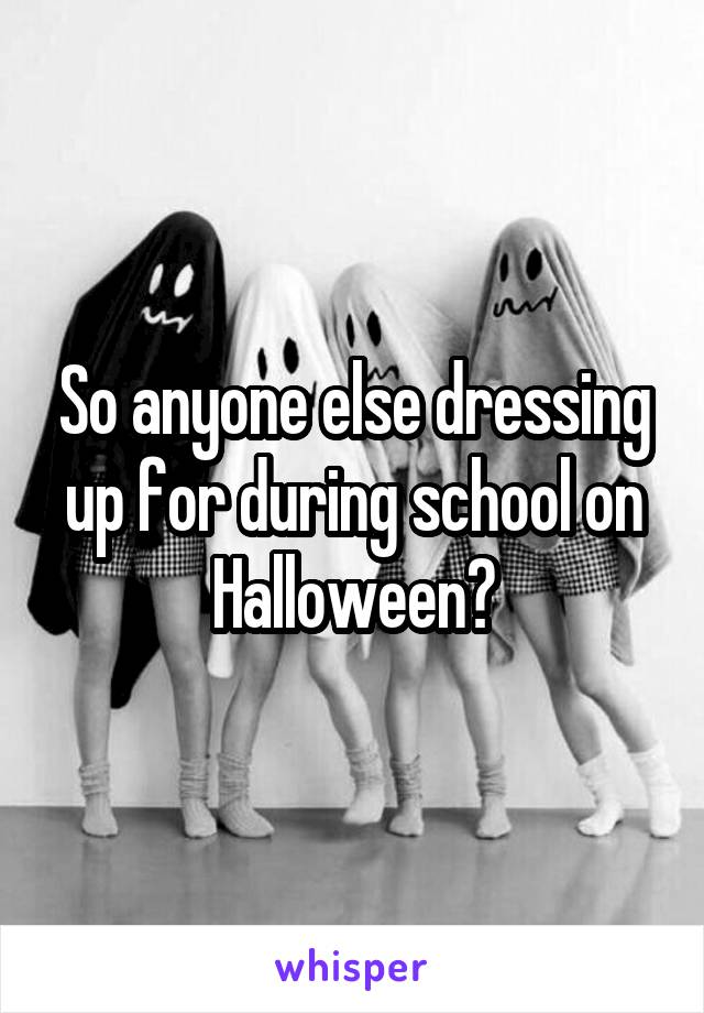 So anyone else dressing up for during school on Halloween?