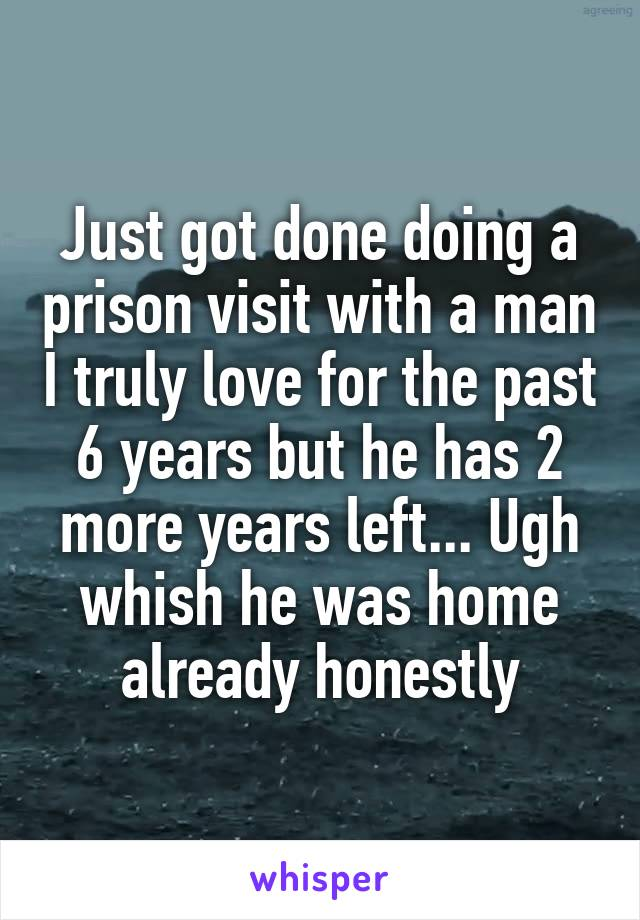 Just got done doing a prison visit with a man I truly love for the past 6 years but he has 2 more years left... Ugh whish he was home already honestly