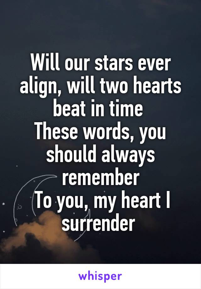 Will our stars ever align, will two hearts beat in time  These words, you should always remember  To you, my heart I surrender