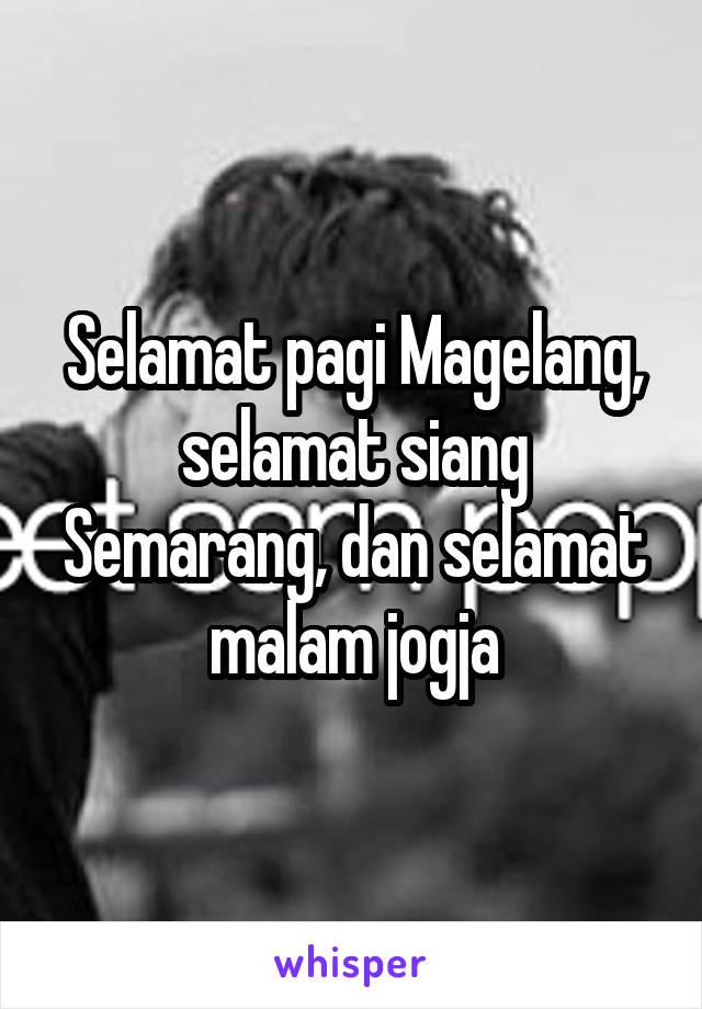 Selamat pagi Magelang, selamat siang Semarang, dan selamat malam jogja