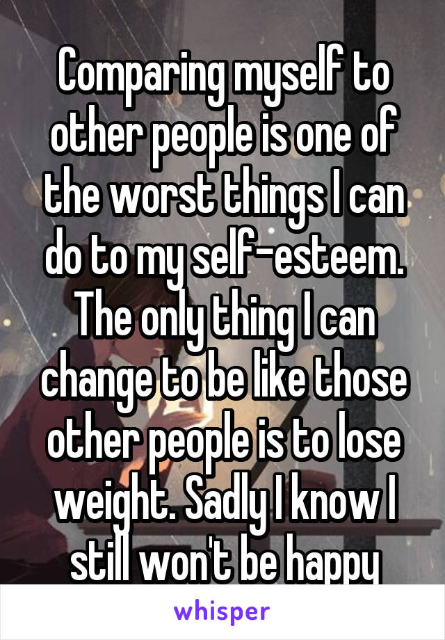 Comparing myself to other people is one of the worst things I can do to my self-esteem. The only thing I can change to be like those other people is to lose weight. Sadly I know I still won't be happy