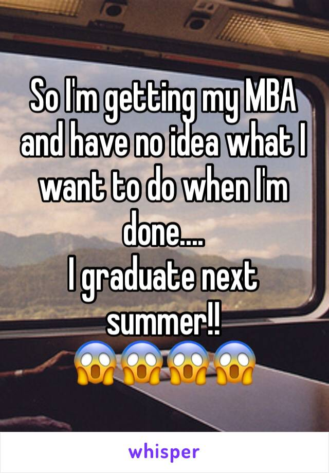 So I'm getting my MBA and have no idea what I want to do when I'm done.... I graduate next summer!! 😱😱😱😱