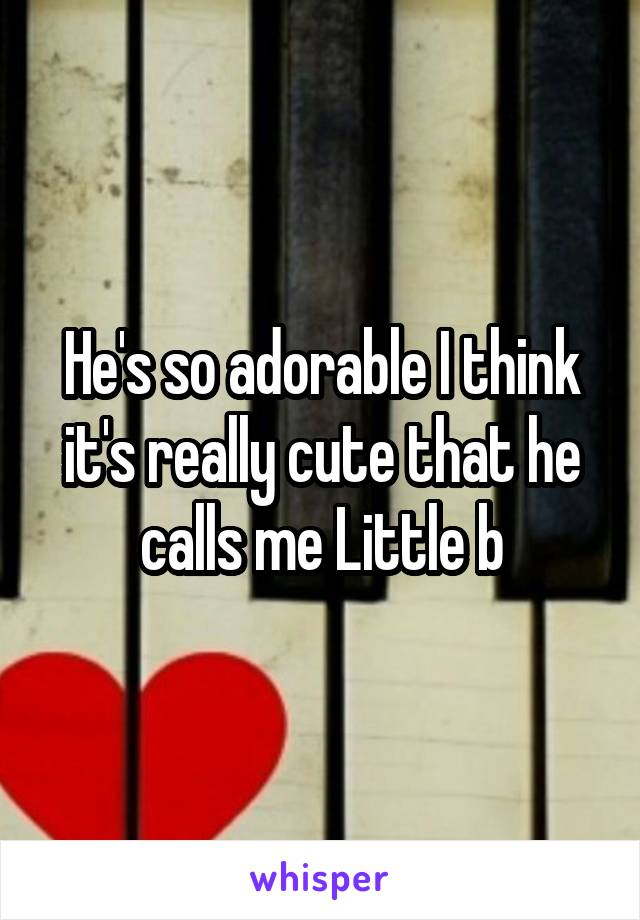 He's so adorable I think it's really cute that he calls me Little b