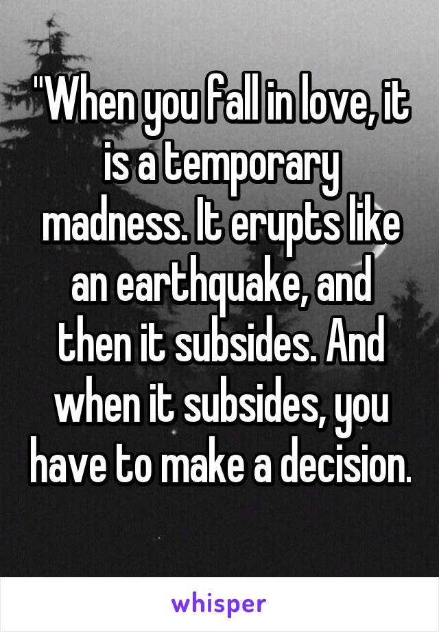 """""""When you fall in love, it is a temporary madness. It erupts like an earthquake, and then it subsides. And when it subsides, you have to make a decision."""