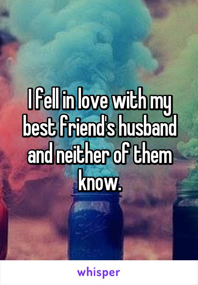 I fell in love with my best friend's husband and neither of them know.