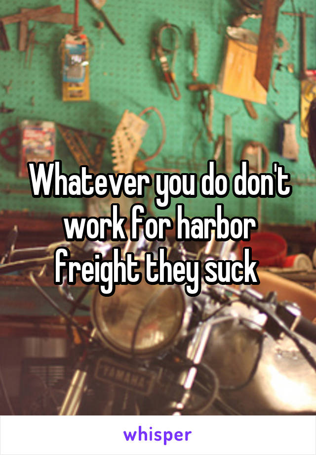 Whatever you do don't work for harbor freight they suck