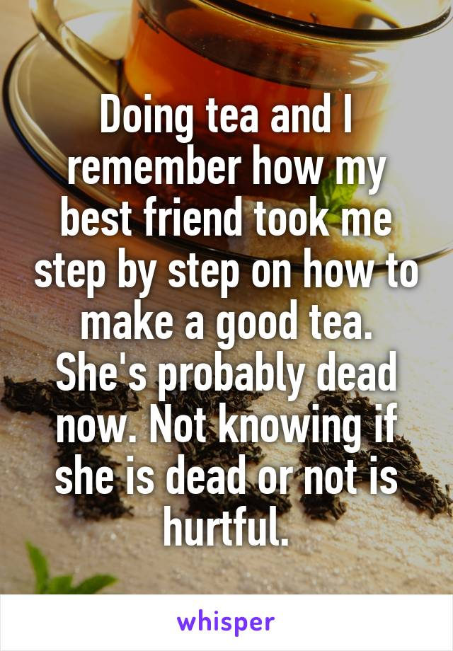 Doing tea and I remember how my best friend took me step by step on how to make a good tea. She's probably dead now. Not knowing if she is dead or not is hurtful.