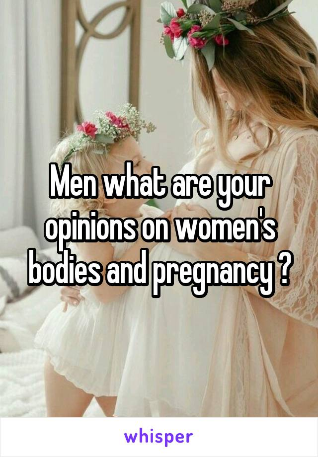 Men what are your opinions on women's bodies and pregnancy ?