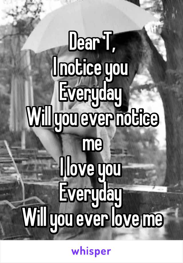 Dear T, I notice you  Everyday  Will you ever notice me I love you  Everyday  Will you ever love me
