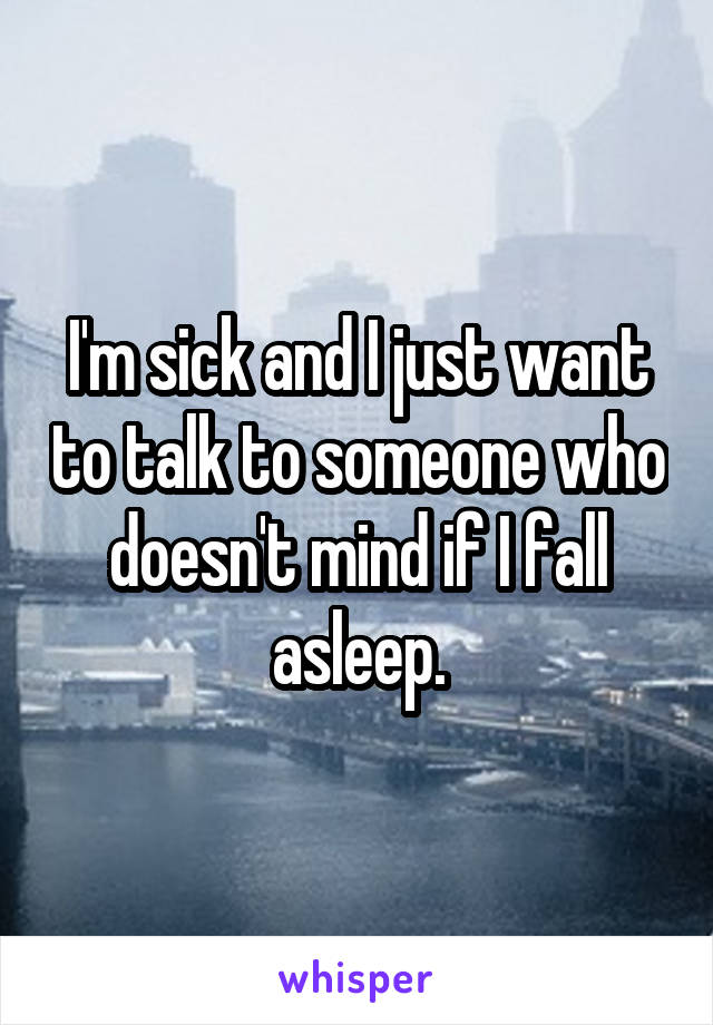 I'm sick and I just want to talk to someone who doesn't mind if I fall asleep.