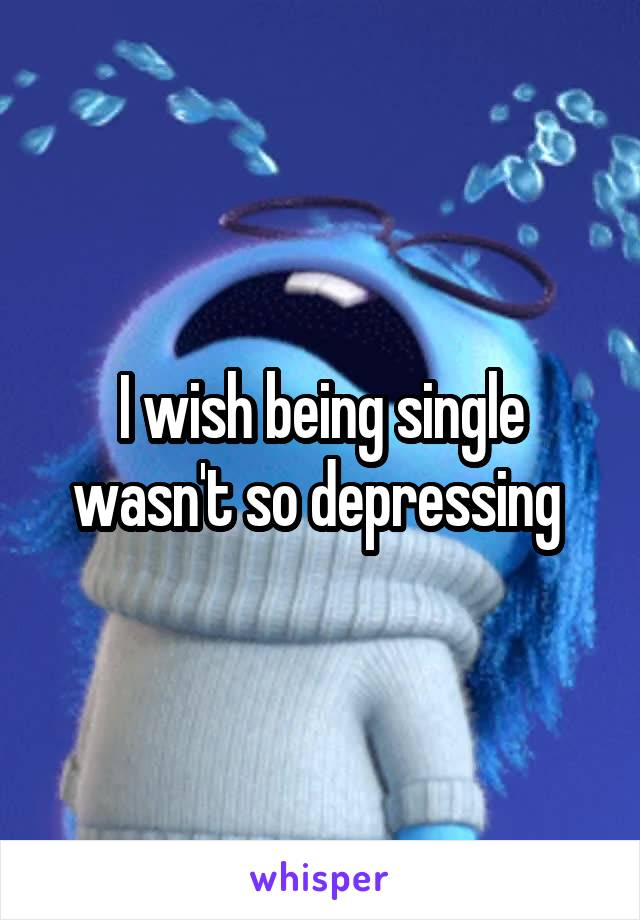 I wish being single wasn't so depressing