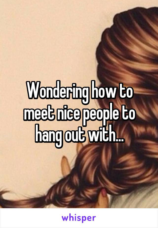 Wondering how to meet nice people to hang out with...