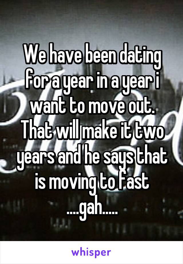 We have been dating for a year in a year i want to move out. That will make it two years and he says that is moving to fast ....gah.....