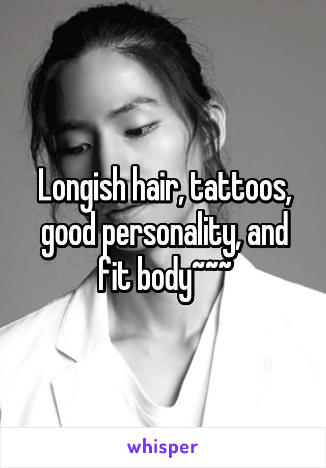 Longish hair, tattoos, good personality, and fit body~~~