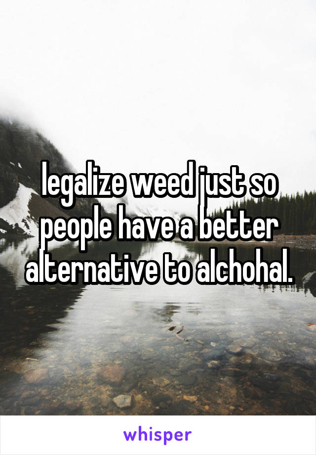 legalize weed just so people have a better alternative to alchohal.