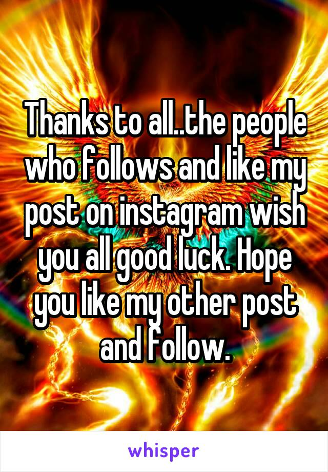 Thanks to all..the people who follows and like my post on instagram wish you all good luck. Hope you like my other post and follow.