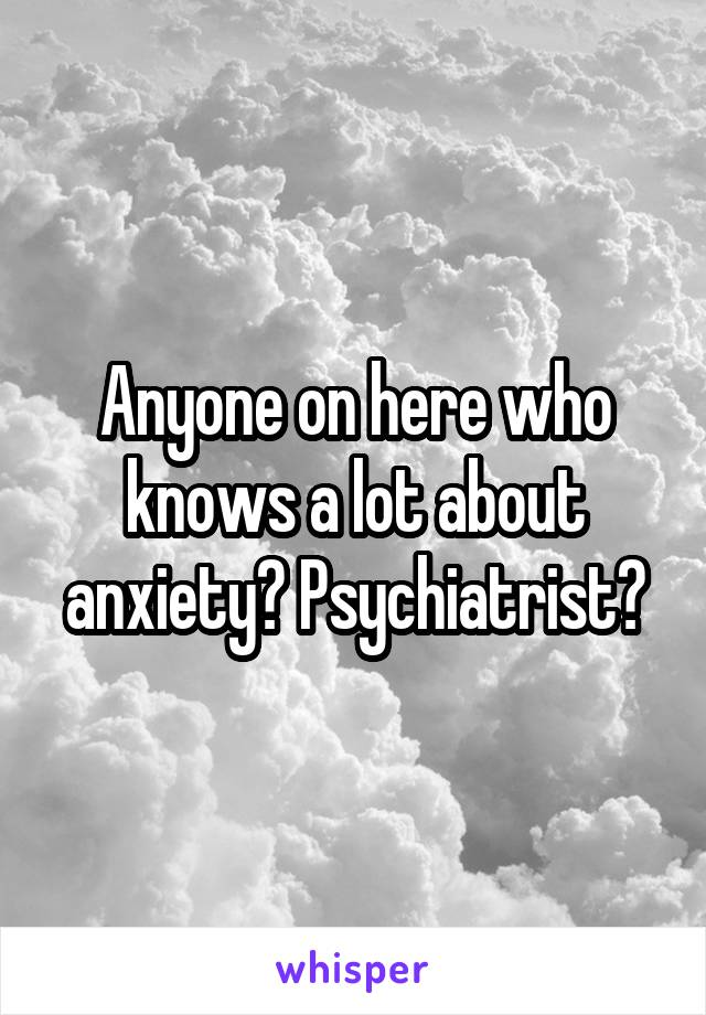 Anyone on here who knows a lot about anxiety? Psychiatrist?