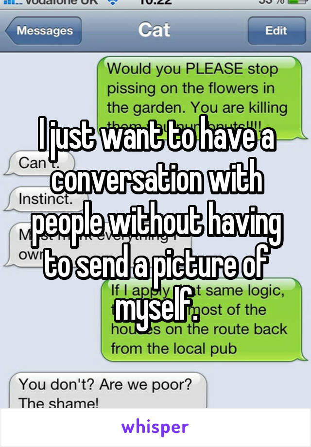 I just want to have a conversation with people without having to send a picture of myself.