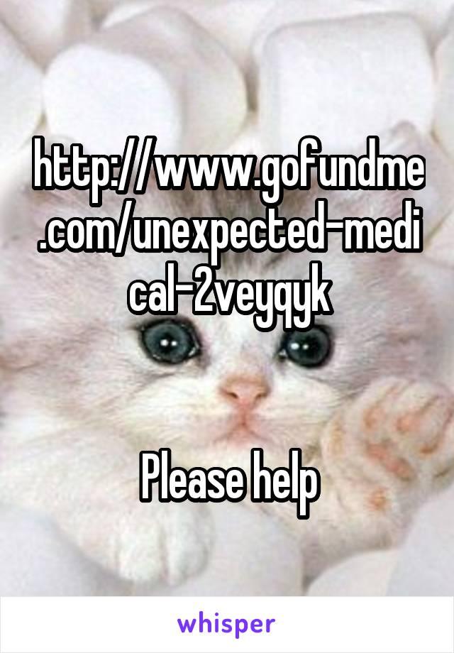 http://www.gofundme.com/unexpected-medical-2veyqyk   Please help