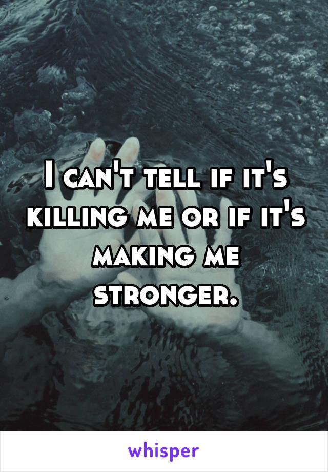 I can't tell if it's killing me or if it's making me stronger.