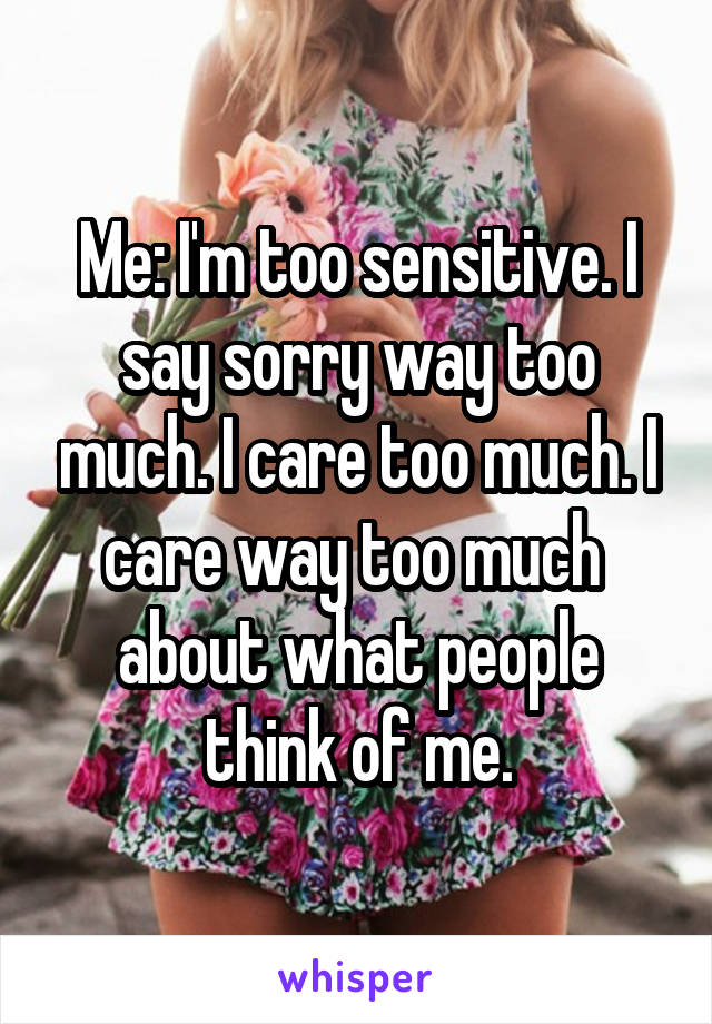 Me: I'm too sensitive. I say sorry way too much. I care too much. I care way too much  about what people think of me.