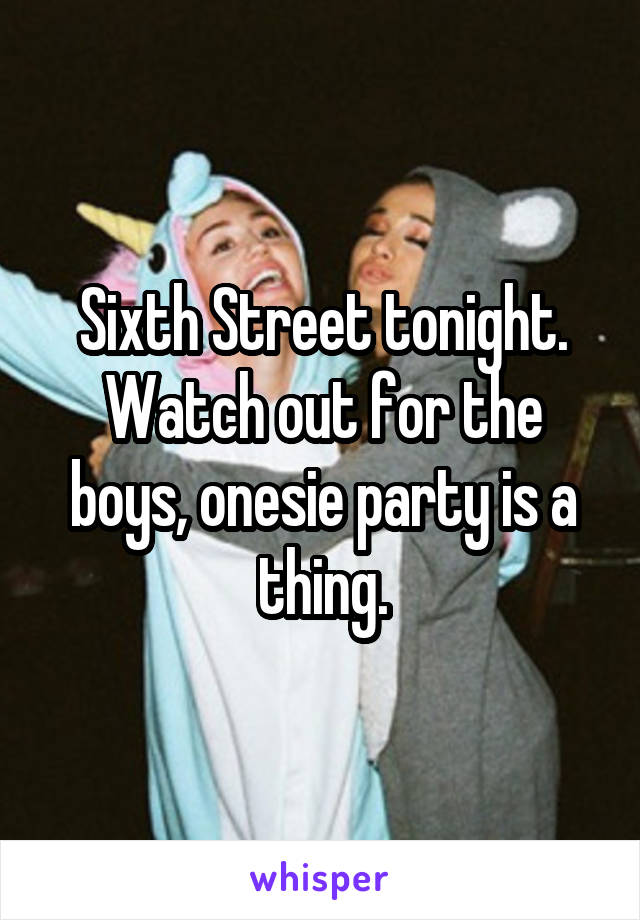 Sixth Street tonight. Watch out for the boys, onesie party is a thing.