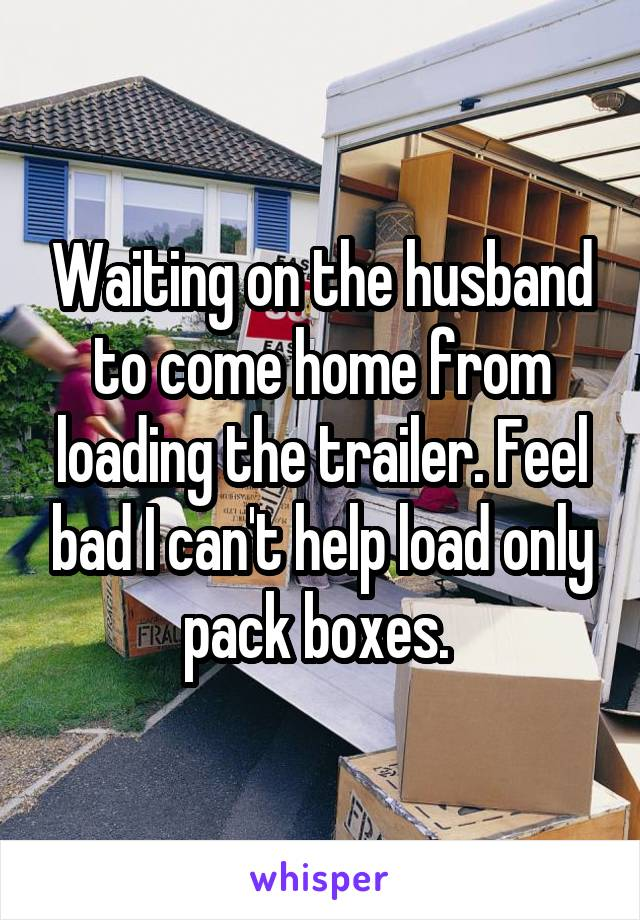 Waiting on the husband to come home from loading the trailer. Feel bad I can't help load only pack boxes.
