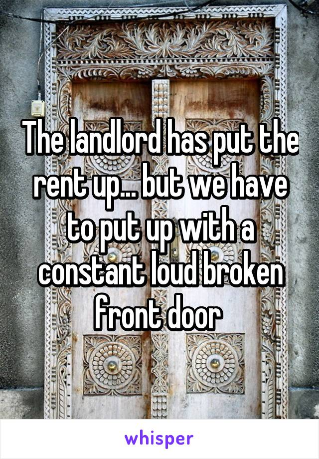 The landlord has put the rent up... but we have to put up with a constant loud broken front door