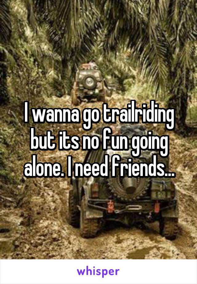 I wanna go trailriding but its no fun going alone. I need friends...