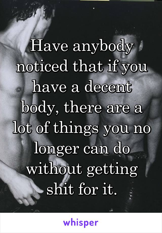 Have anybody noticed that if you have a decent body, there are a lot of things you no longer can do without getting shit for it.