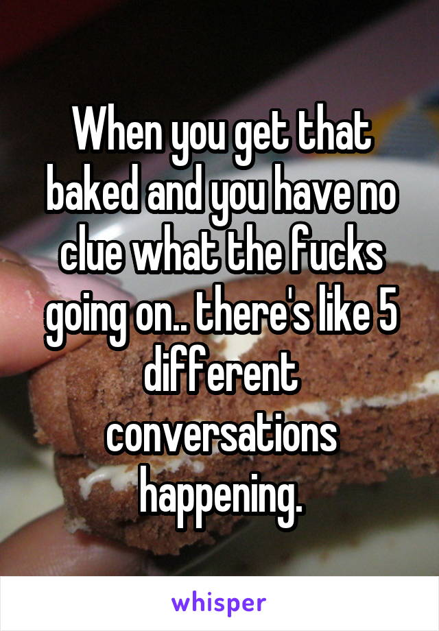 When you get that baked and you have no clue what the fucks going on.. there's like 5 different conversations happening.