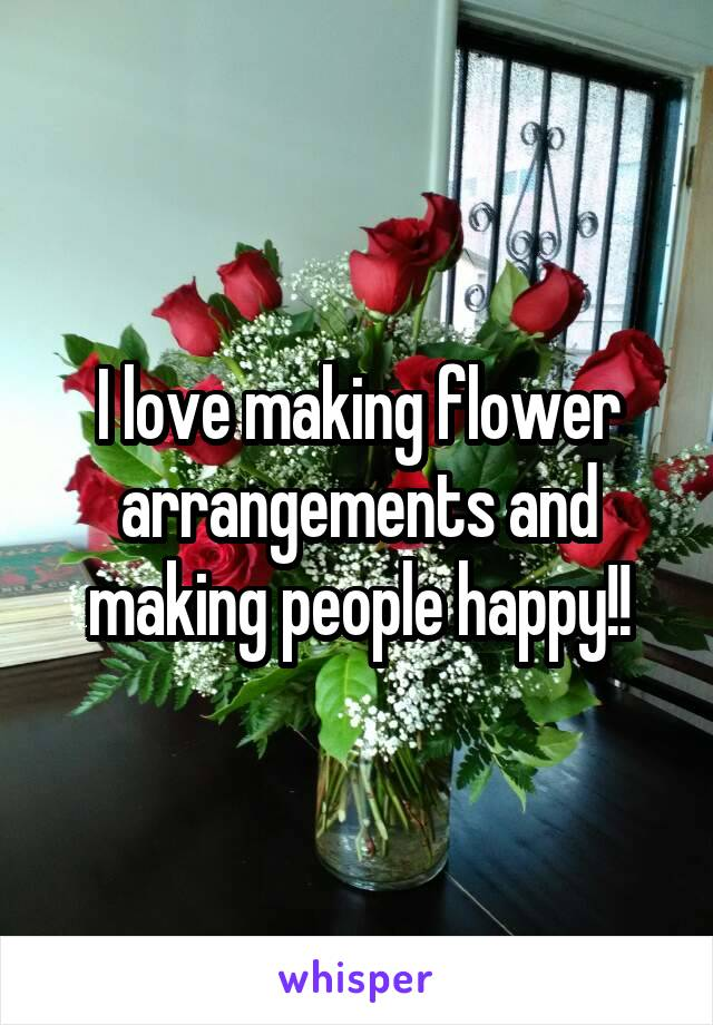 I love making flower arrangements and making people happy!!