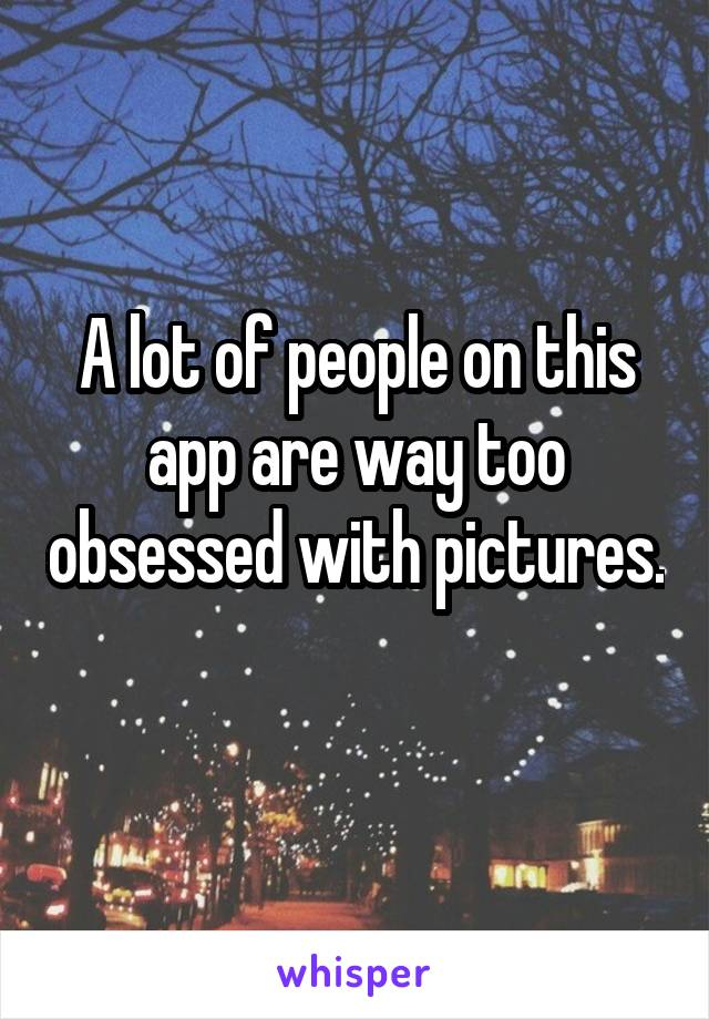 A lot of people on this app are way too obsessed with pictures.