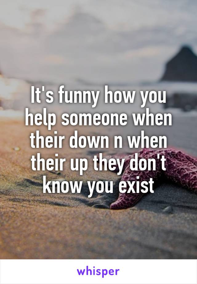 It's funny how you help someone when their down n when their up they don't know you exist