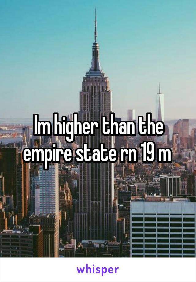 Im higher than the empire state rn 19 m