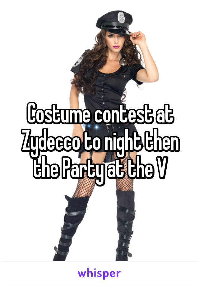 Costume contest at Zydecco to night then the Party at the V