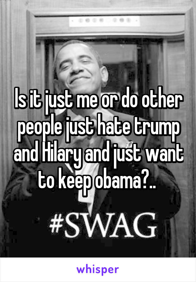 Is it just me or do other people just hate trump and Hilary and just want to keep obama?..