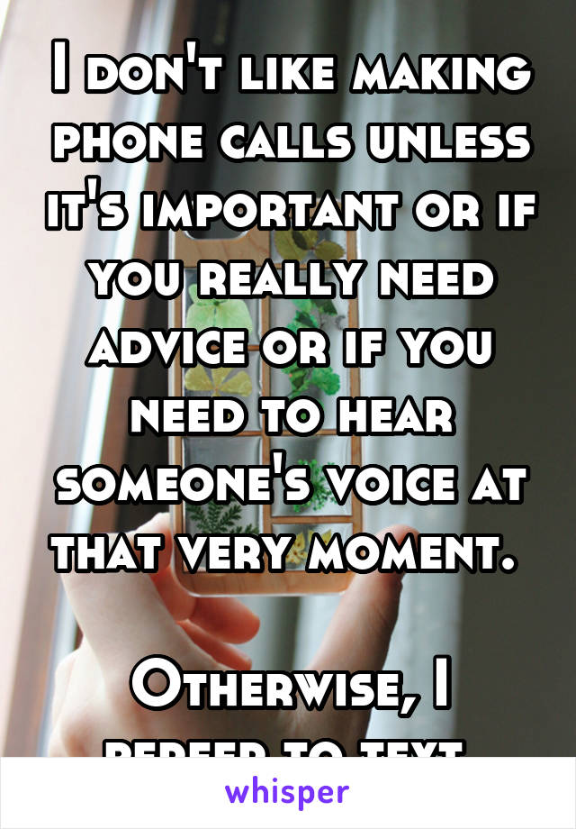 I don't like making phone calls unless it's important or if you really need advice or if you need to hear someone's voice at that very moment.   Otherwise, I perfer to text.